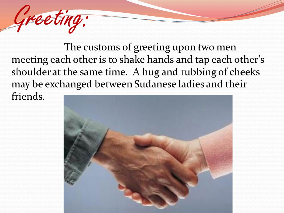 Greeting: The customs of greeting upon two men meeting each other is to shake hands and tap each other's shoulder at the same time.