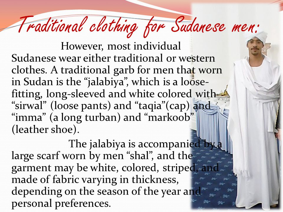 Traditional clothing for Sudanese men: However, most individual Sudanese wear either traditional or western clothes. A traditional garb for men that w