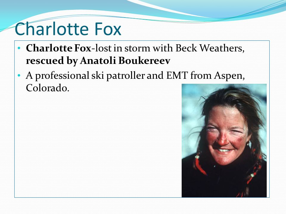 Charlotte Fox Charlotte Fox-lost in storm with Beck Weathers, rescued by Anatoli Boukereev A professional ski patroller and EMT from Aspen, Colorado.