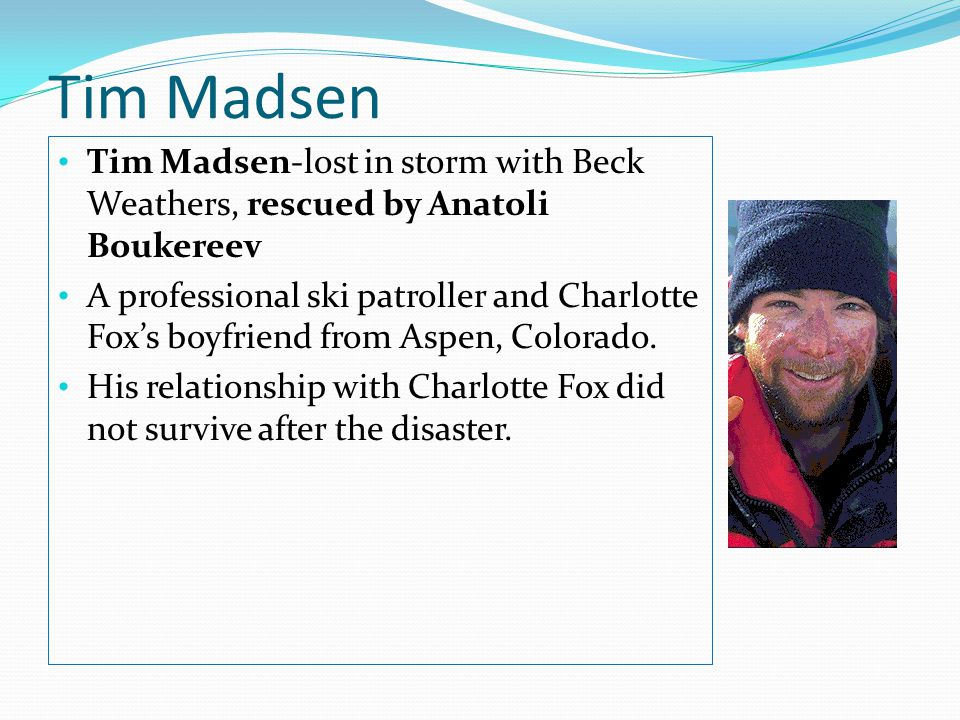 Tim Madsen Tim Madsen-lost in storm with Beck Weathers, rescued by Anatoli Boukereev A professional ski patroller and Charlotte Fox's boyfriend from Aspen, Colorado.