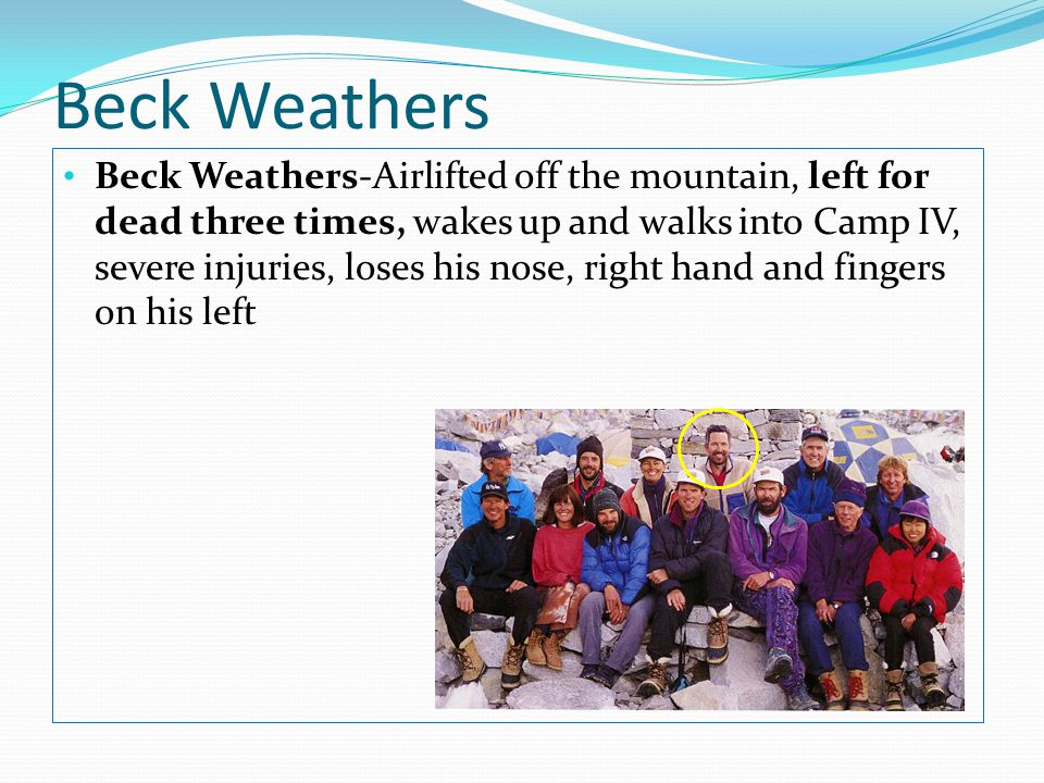 Beck Weathers Beck Weathers-Airlifted off the mountain, left for dead three times, wakes up and walks into Camp IV, severe injuries, loses his nose, right hand and fingers on his left