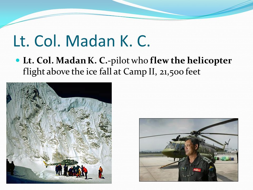 Lt. Col. Madan K. C. Lt. Col. Madan K. C.-pilot who flew the helicopter flight above the ice fall at Camp II, 21,500 feet