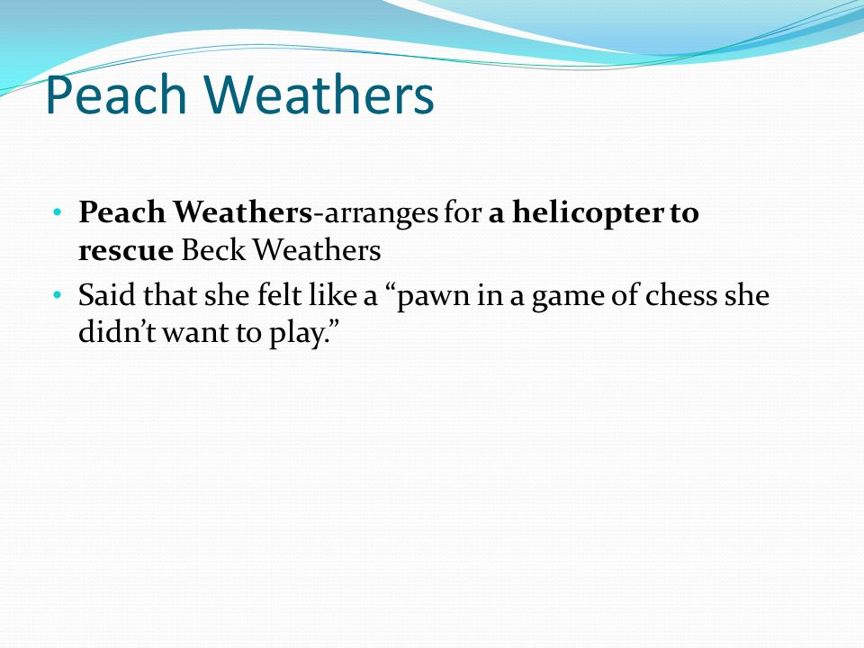 Peach Weathers Peach Weathers-arranges for a helicopter to rescue Beck Weathers Said that she felt like a pawn in a game of chess she didn't want to play.