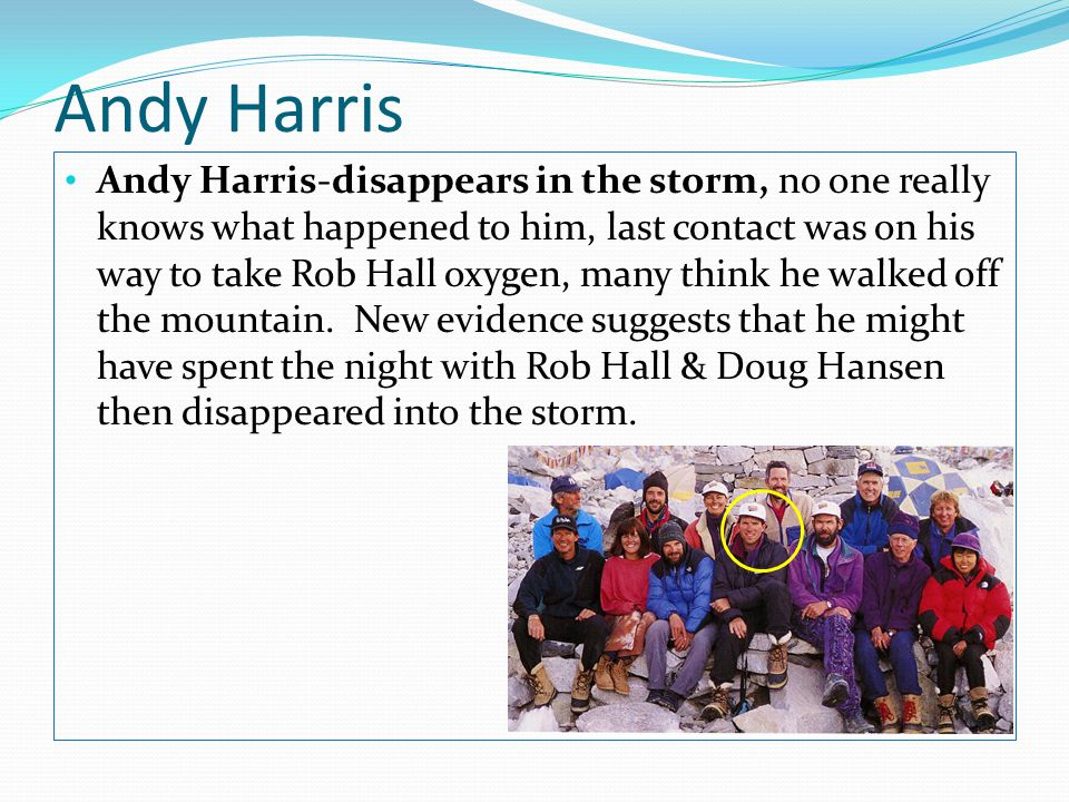 Andy Harris Andy Harris-disappears in the storm, no one really knows what happened to him, last contact was on his way to take Rob Hall oxygen, many think he walked off the mountain.