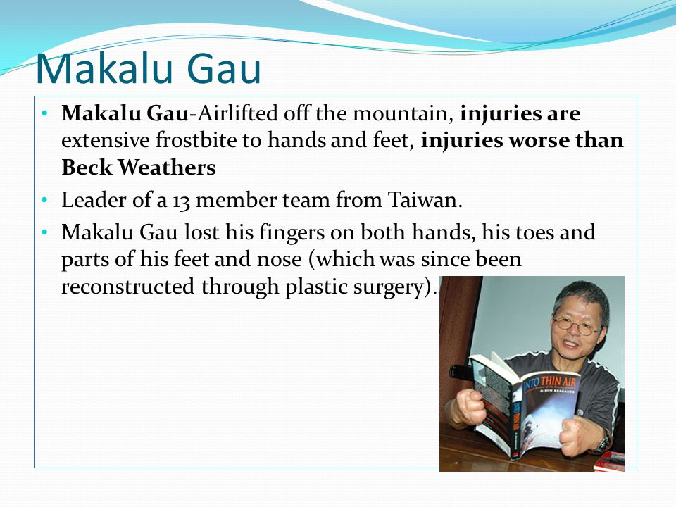 Makalu Gau Makalu Gau-Airlifted off the mountain, injuries are extensive frostbite to hands and feet, injuries worse than Beck Weathers Leader of a 13 member team from Taiwan.