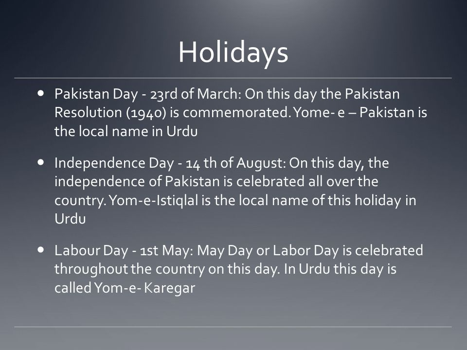 Holidays Pakistan Day - 23rd of March: On this day the Pakistan Resolution (1940) is commemorated.