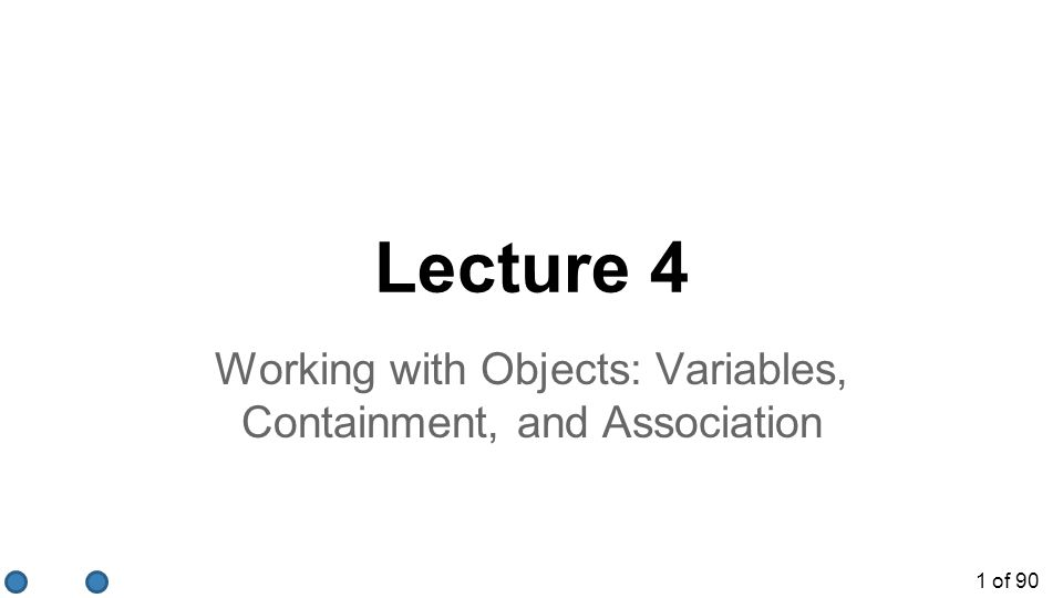 1 of 90 Lecture 4 Working with Objects: Variables, Containment, and Association