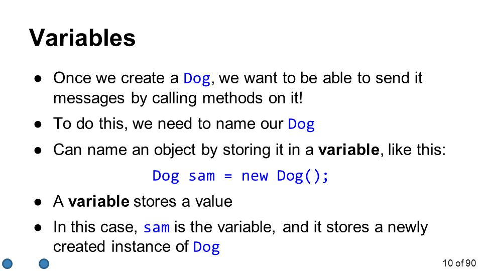 10 of 90 Variables ●Once we create a Dog, we want to be able to send it messages by calling methods on it! ●To do this, we need to name our Dog ●Can n