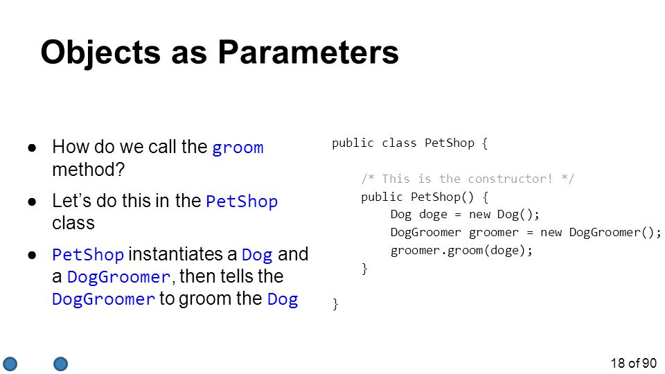 18 of 90 Objects as Parameters ●How do we call the groom method? ●Let's do this in the PetShop class ● PetShop instantiates a Dog and a DogGroomer, th