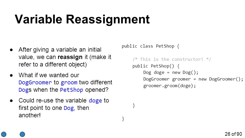 26 of 90 Variable Reassignment ●After giving a variable an initial value, we can reassign it (make it refer to a different object) ●What if we wanted our DogGroomer to groom two different Dog s when the PetShop opened.