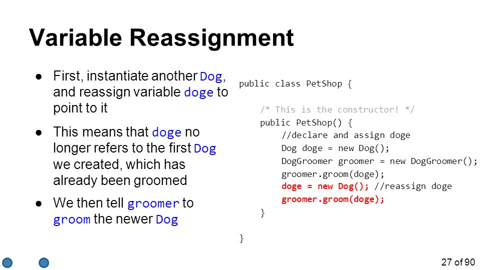 27 of 90 Variable Reassignment ●First, instantiate another Dog, and reassign variable doge to point to it public class PetShop { /* This is the constructor.