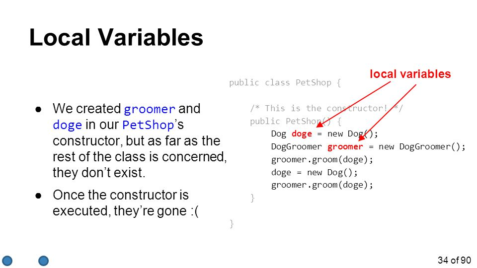 34 of 90 Local Variables ●We created groomer and doge in our PetShop 's constructor, but as far as the rest of the class is concerned, they don't exis