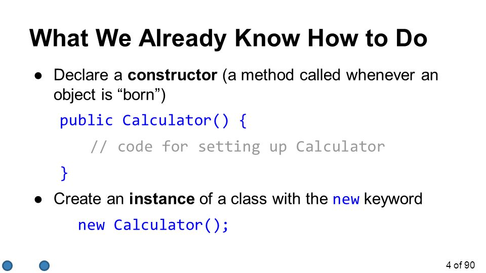 4 of 90 ●Declare a constructor (a method called whenever an object is born ) public Calculator() { // code for setting up Calculator } ●Create an instance of a class with the new keyword new Calculator(); What We Already Know How to Do