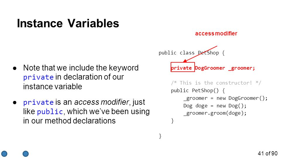 41 of 90 Instance Variables ●Note that we include the keyword private in declaration of our instance variable ● private is an access modifier, just li