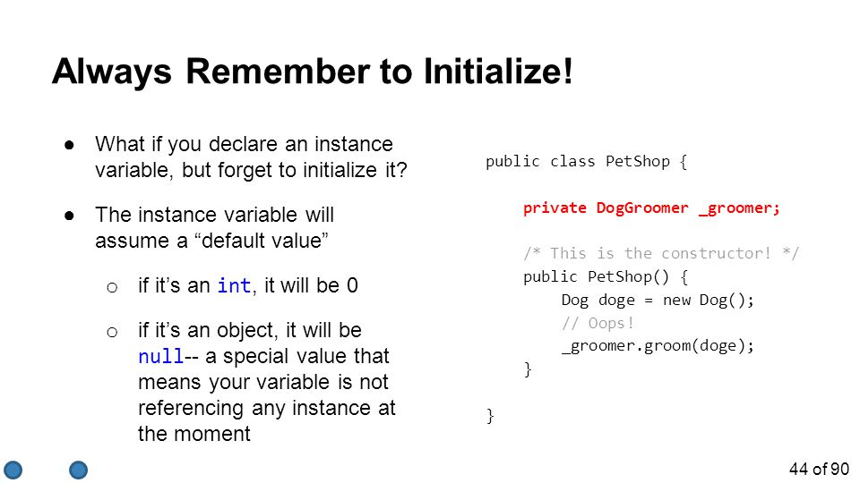 44 of 90 Always Remember to Initialize! ●What if you declare an instance variable, but forget to initialize it? ●The instance variable will assume a ""