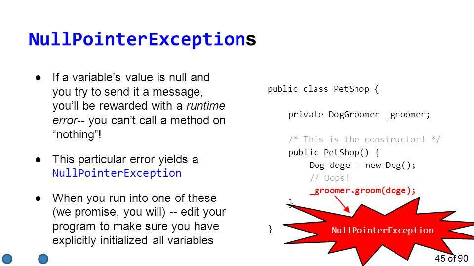 45 of 90 NullPointerException s ●If a variable's value is null and you try to send it a message, you'll be rewarded with a runtime error-- you can't call a method on nothing .