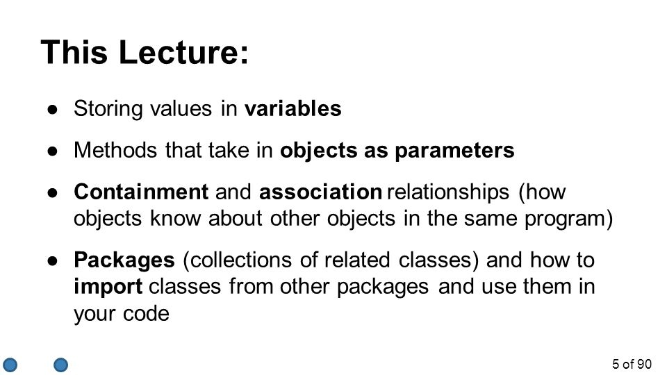 5 of 90 This Lecture: ●Storing values in variables ●Methods that take in objects as parameters ●Containment and association relationships (how objects know about other objects in the same program) ●Packages (collections of related classes) and how to import classes from other packages and use them in your code