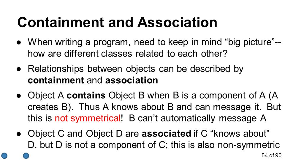 "54 of 90 Containment and Association ●When writing a program, need to keep in mind ""big picture""-- how are different classes related to each other? ●R"