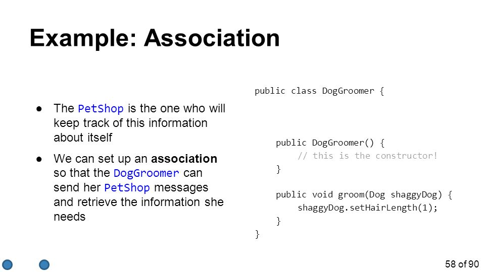 58 of 90 Example: Association ●The PetShop is the one who will keep track of this information about itself ●We can set up an association so that the DogGroomer can send her PetShop messages and retrieve the information she needs public class DogGroomer { public DogGroomer() { // this is the constructor.