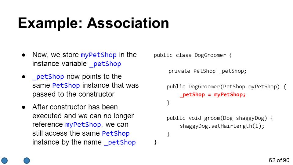 62 of 90 Example: Association ●Now, we store myPetShop in the instance variable _petShop ● _petShop now points to the same PetShop instance that was passed to the constructor ●After constructor has been executed and we can no longer reference myPetShop, we can still access the same PetShop instance by the name _petShop public class DogGroomer { private PetShop _petShop; public DogGroomer(PetShop myPetShop) { _petShop = myPetShop; } public void groom(Dog shaggyDog) { shaggyDog.setHairLength(1); }