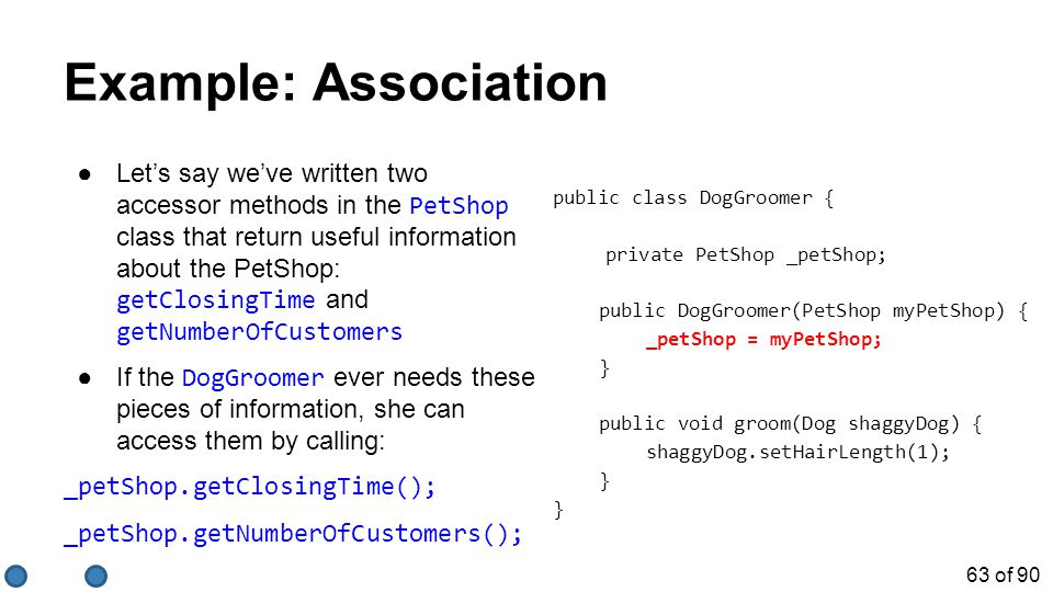 63 of 90 Example: Association ●Let's say we've written two accessor methods in the PetShop class that return useful information about the PetShop: getClosingTime and getNumberOfCustomers ●If the DogGroomer ever needs these pieces of information, she can access them by calling: _petShop.getClosingTime(); _petShop.getNumberOfCustomers(); public class DogGroomer { private PetShop _petShop; public DogGroomer(PetShop myPetShop) { _petShop = myPetShop; } public void groom(Dog shaggyDog) { shaggyDog.setHairLength(1); }
