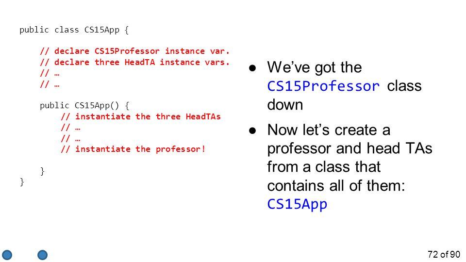 72 of 90 public class CS15App { // declare CS15Professor instance var.