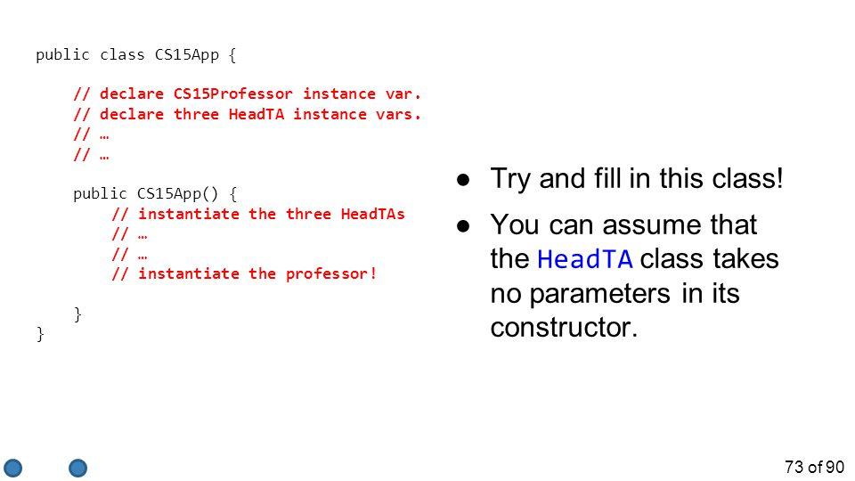 73 of 90 public class CS15App { // declare CS15Professor instance var.