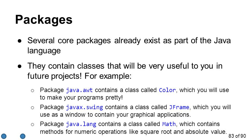 83 of 90 Packages ●Several core packages already exist as part of the Java language ●They contain classes that will be very useful to you in future pr