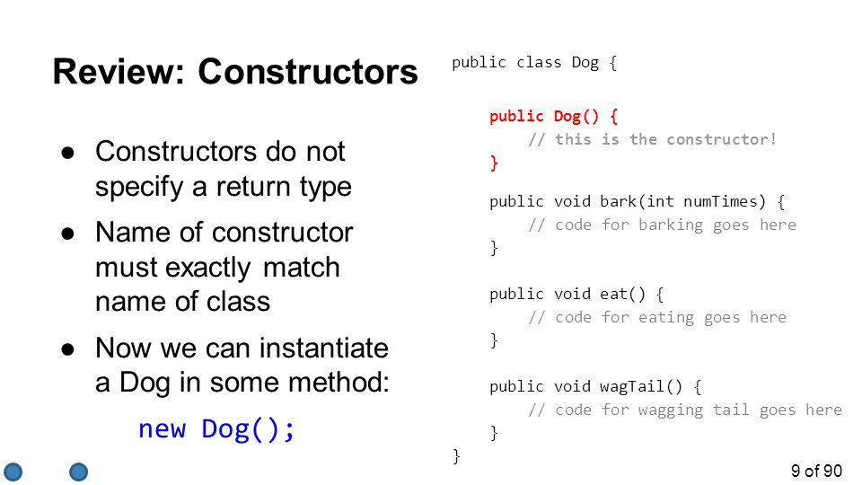 9 of 90 Review: Constructors ●Constructors do not specify a return type ●Name of constructor must exactly match name of class ●Now we can instantiate