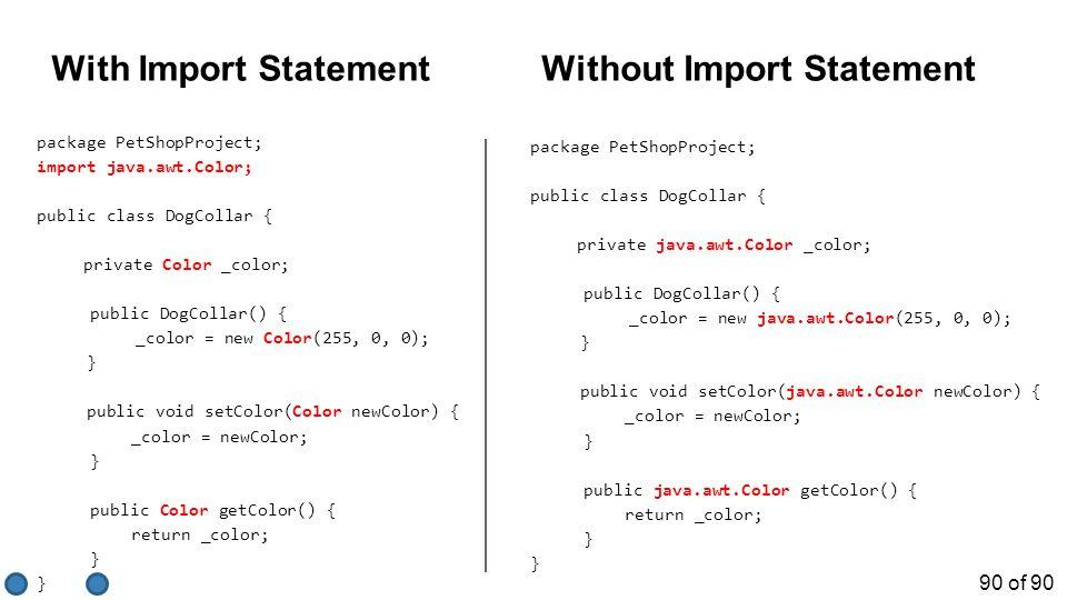 90 of 90 package PetShopProject; import java.awt.Color; public class DogCollar { private Color _color; public DogCollar() { _color = new Color(255, 0, 0); } public void setColor(Color newColor) { _color = newColor; } public Color getColor() { return _color; } package PetShopProject; public class DogCollar { private java.awt.Color _color; public DogCollar() { _color = new java.awt.Color(255, 0, 0); } public void setColor(java.awt.Color newColor) { _color = newColor; } public java.awt.Color getColor() { return _color; } With Import StatementWithout Import Statement