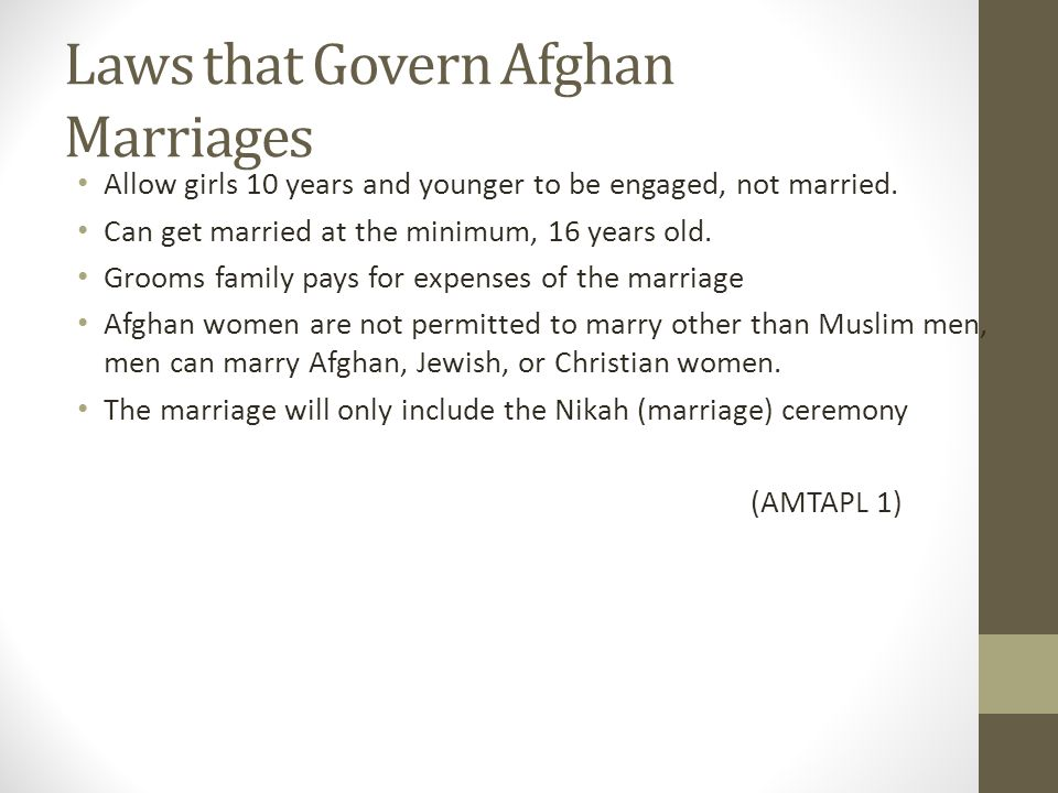 Laws that Govern Afghan Marriages Allow girls 10 years and younger to be engaged, not married. Can get married at the minimum, 16 years old. Grooms fa