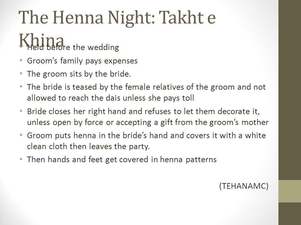 The Henna Night: Takht e Khina Held before the wedding Groom's family pays expenses The groom sits by the bride. The bride is teased by the female rel