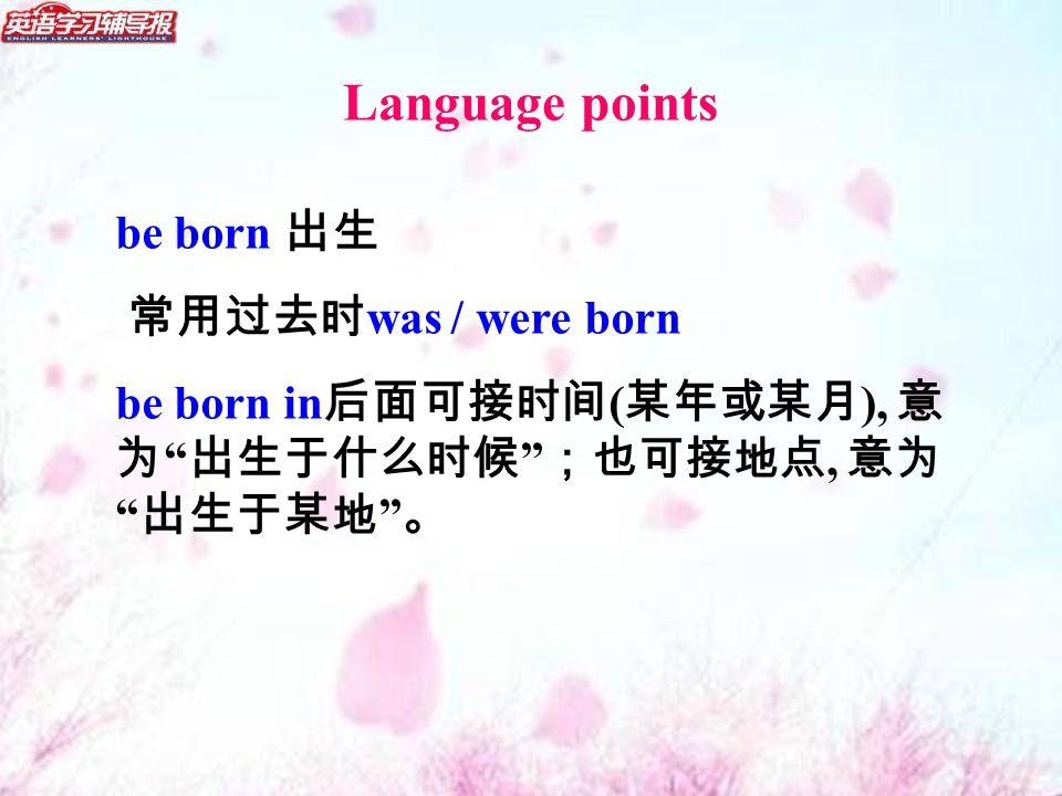be born 出生 常用过去时 was / were born be born in 后面可接时间 ( 某年或某月 ), 意 为 出生于什么时候 ;也可接地点, 意为 出生于某地 。 Language points
