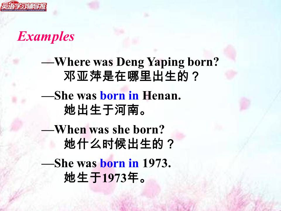 Examples —Where was Deng Yaping born. 邓亚萍是在哪里出生的? —She was born in Henan.