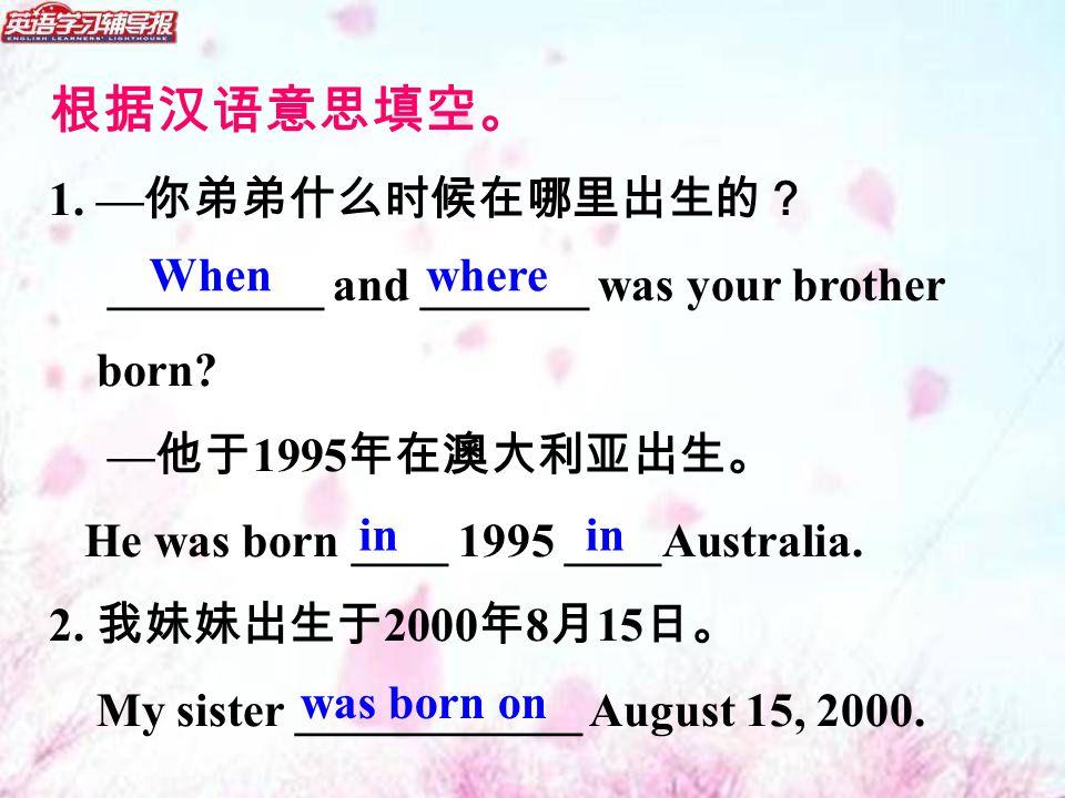根据汉语意思填空。 1. — 你弟弟什么时候在哪里出生的? _________ and _______ was your brother born.