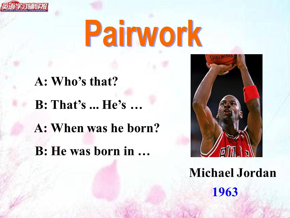A: Who's that B: That's... He's … A: When was he born B: He was born in … 1963 Michael Jordan