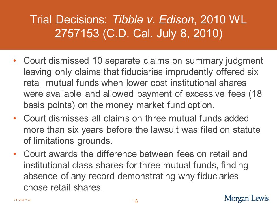 71126471v5 18 Trial Decisions: Tibble v. Edison, 2010 WL 2757153 (C.D. Cal. July 8, 2010) Court dismissed 10 separate claims on summary judgment leavi