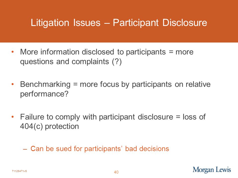 71126471v5 40 Litigation Issues – Participant Disclosure More information disclosed to participants = more questions and complaints ( ) Benchmarking = more focus by participants on relative performance.