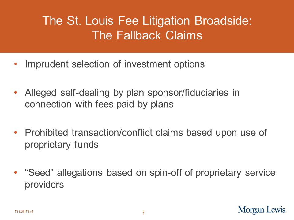71126471v5 7 The St. Louis Fee Litigation Broadside: The Fallback Claims Imprudent selection of investment options Alleged self-dealing by plan sponso