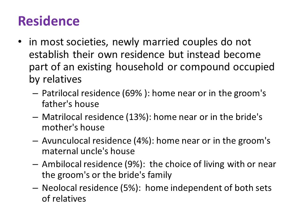 Residence in most societies, newly married couples do not establish their own residence but instead become part of an existing household or compound occupied by relatives – Patrilocal residence (69% ): home near or in the groom s father s house – Matrilocal residence (13%): home near or in the bride s mother s house – Avunculocal residence (4%): home near or in the groom s maternal uncle s house – Ambilocal residence (9%): the choice of living with or near the groom s or the bride s family – Neolocal residence (5%): home independent of both sets of relatives