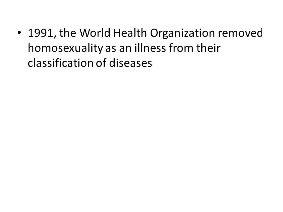 1991, the World Health Organization removed homosexuality as an illness from their classification of diseases