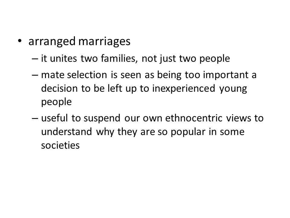 arranged marriages – it unites two families, not just two people – mate selection is seen as being too important a decision to be left up to inexperienced young people – useful to suspend our own ethnocentric views to understand why they are so popular in some societies