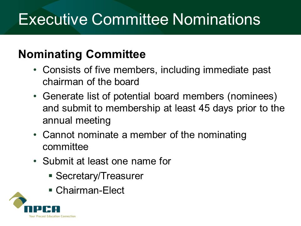 Executive Committee Nominations Nominating Committee Consists of five members, including immediate past chairman of the board Generate list of potential board members (nominees) and submit to membership at least 45 days prior to the annual meeting Cannot nominate a member of the nominating committee Submit at least one name for  Secretary/Treasurer  Chairman-Elect
