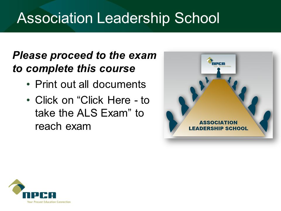 Association Leadership School Please proceed to the exam to complete this course Print out all documents Click on Click Here - to take the ALS Exam to reach exam