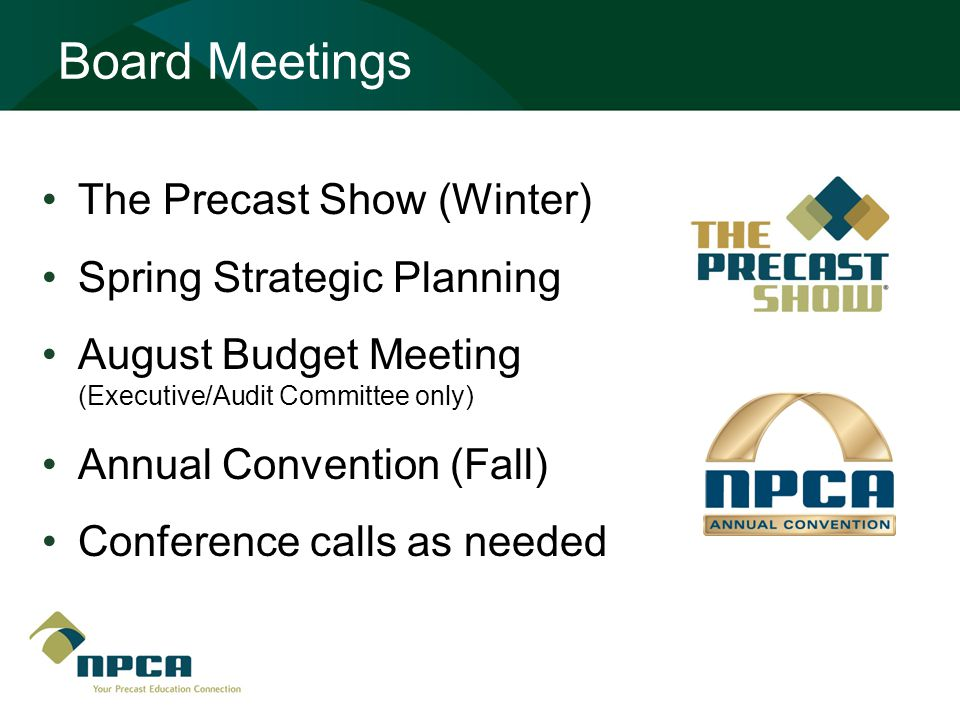 Board Meetings The Precast Show (Winter) Spring Strategic Planning August Budget Meeting (Executive/Audit Committee only) Annual Convention (Fall) Conference calls as needed