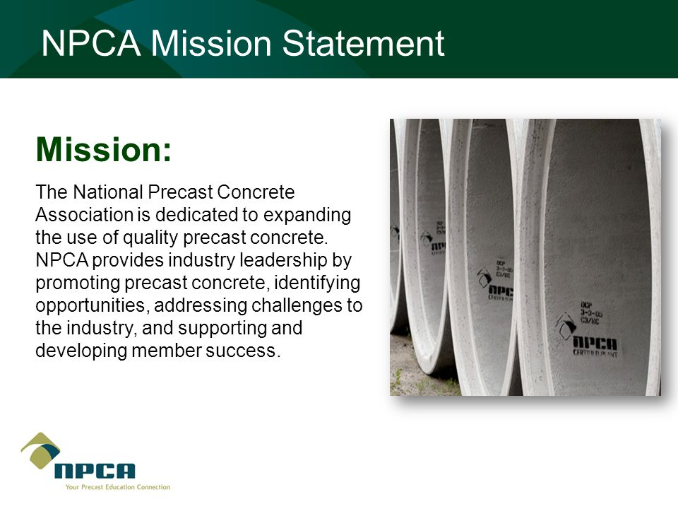 NPCA Mission Statement Mission: The National Precast Concrete Association is dedicated to expanding the use of quality precast concrete.