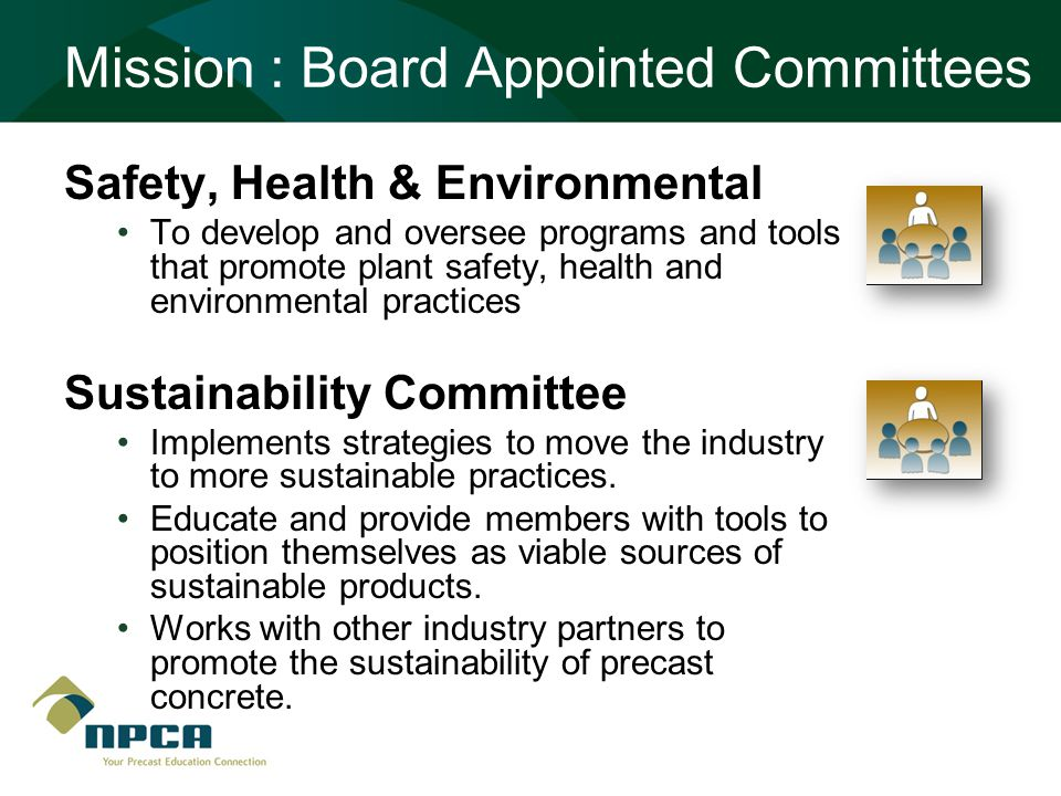Mission : Board Appointed Committees Safety, Health & Environmental To develop and oversee programs and tools that promote plant safety, health and environmental practices Sustainability Committee Implements strategies to move the industry to more sustainable practices.