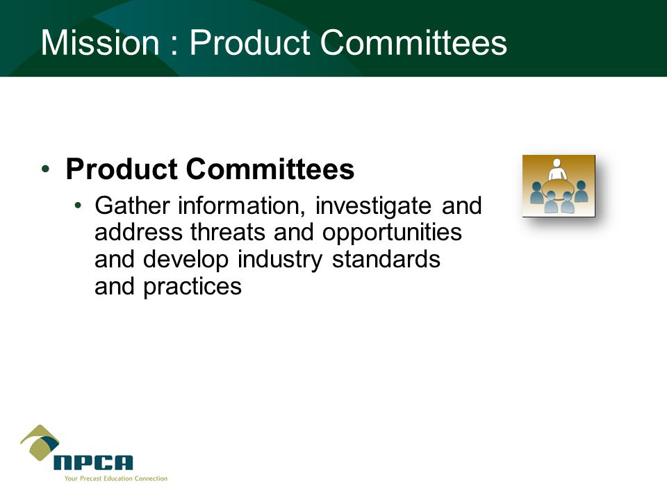 Mission : Product Committees Product Committees Gather information, investigate and address threats and opportunities and develop industry standards and practices