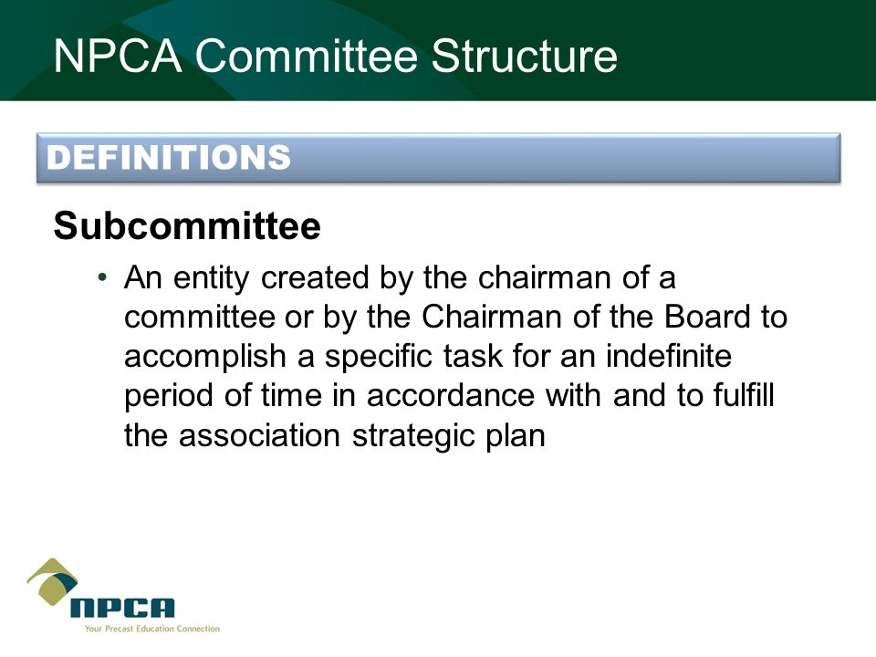 NPCA Committee Structure Subcommittee An entity created by the chairman of a committee or by the Chairman of the Board to accomplish a specific task for an indefinite period of time in accordance with and to fulfill the association strategic plan DEFINITIONS