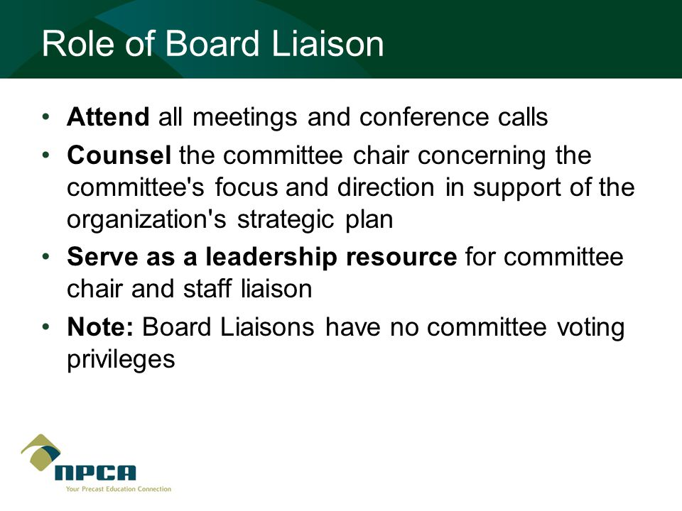 Role of Board Liaison Attend all meetings and conference calls Counsel the committee chair concerning the committee s focus and direction in support of the organization s strategic plan Serve as a leadership resource for committee chair and staff liaison Note: Board Liaisons have no committee voting privileges